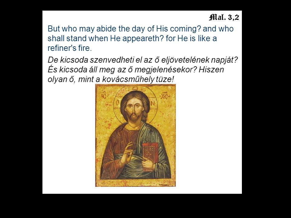 Mal. 3,2 But who may abide the day of His coming.