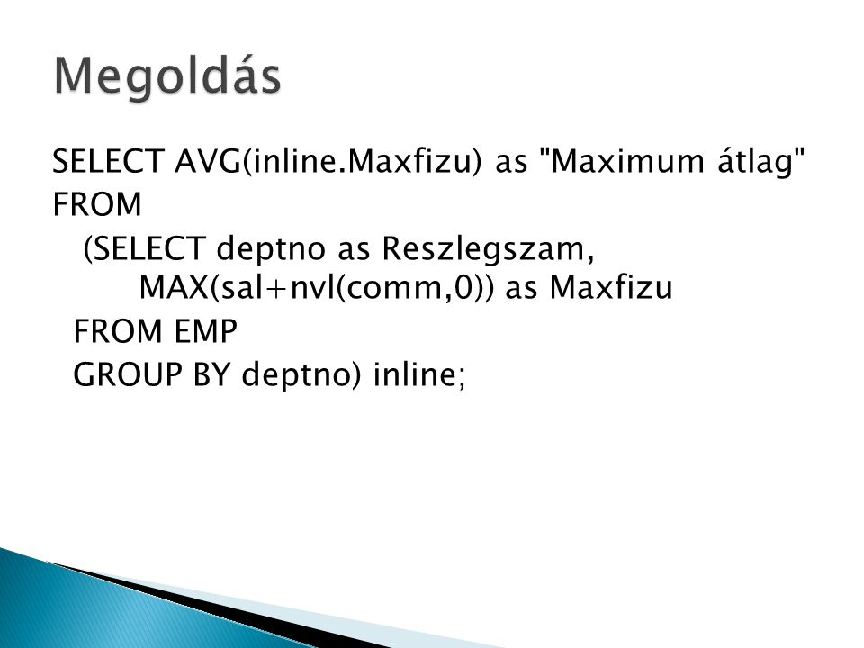 SELECT AVG(inline.Maxfizu) as Maximum átlag FROM (SELECT deptno as Reszlegszam, MAX(sal+nvl(comm,0)) as Maxfizu FROM EMP GROUP BY deptno) inline;
