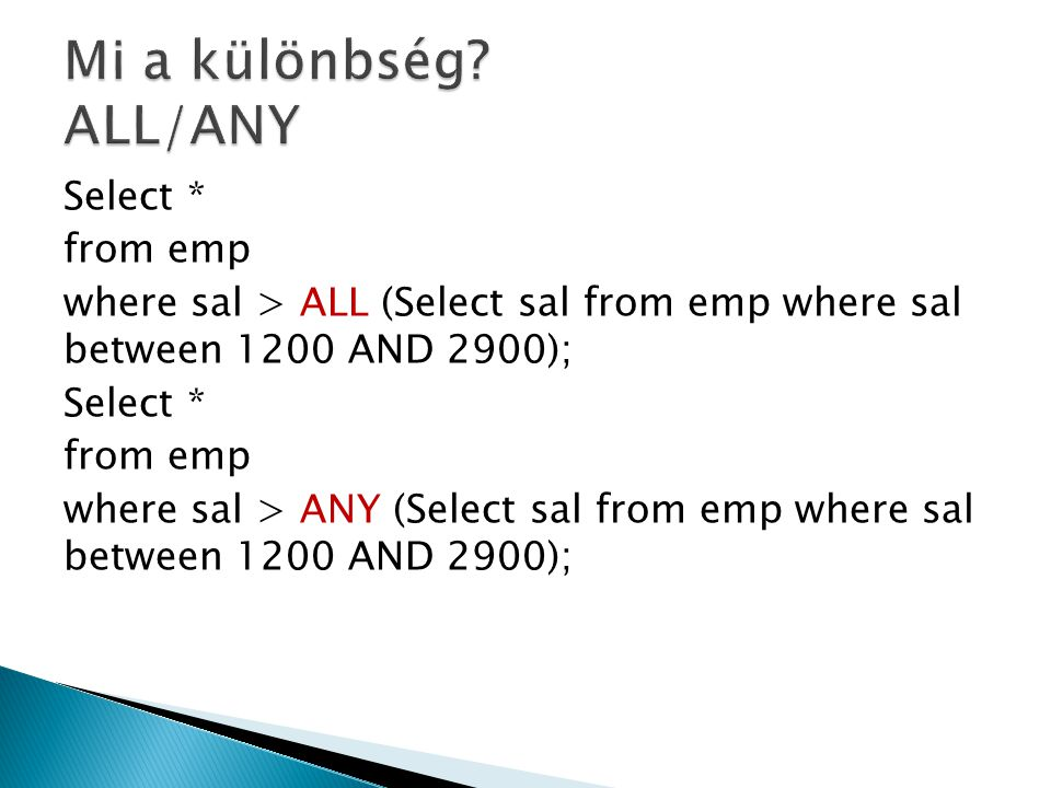 Select * from emp where sal > ALL (Select sal from emp where sal between 1200 AND 2900); Select * from emp where sal > ANY (Select sal from emp where sal between 1200 AND 2900);