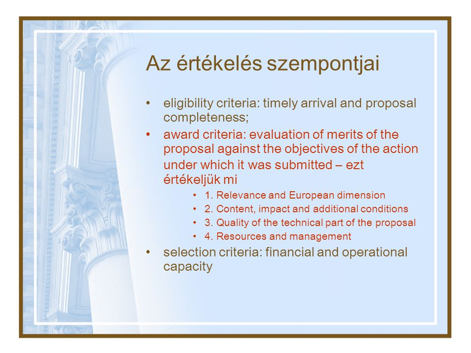 Az értékelés szempontjai •eligibility criteria: timely arrival and proposal completeness; •award criteria: evaluation of merits of the proposal against the objectives of the action under which it was submitted – ezt értékeljük mi •1.