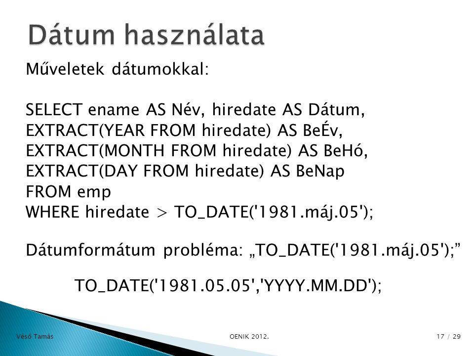 "Műveletek dátumokkal: SELECT ename AS Név, hiredate AS Dátum, EXTRACT(YEAR FROM hiredate) AS BeÉv, EXTRACT(MONTH FROM hiredate) AS BeHó, EXTRACT(DAY FROM hiredate) AS BeNap FROM emp WHERE hiredate > TO_DATE( 1981.máj.05 ); Dátumformátum probléma: ""TO_DATE( 1981.máj.05 ); TO_DATE( 1981.05.05 , YYYY.MM.DD ); Véső Tamás OE­NIK 2012."