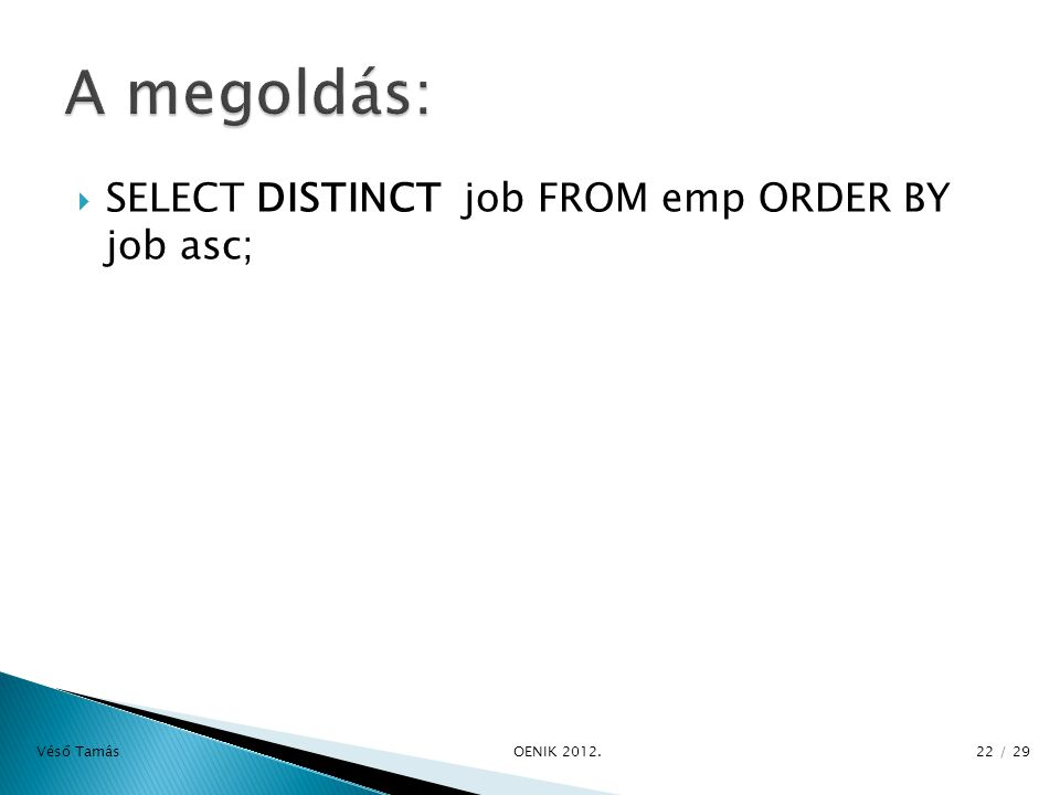  SELECT DISTINCT job FROM emp ORDER BY job asc; Véső Tamás OE­NIK 2012. 22 / 29