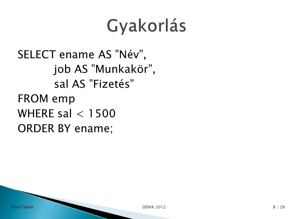 SELECT ename AS Név , job AS Munkakör , sal AS Fizetés FROM emp WHERE sal < 1500 ORDER BY ename; Véső Tamás OE­NIK 2012.