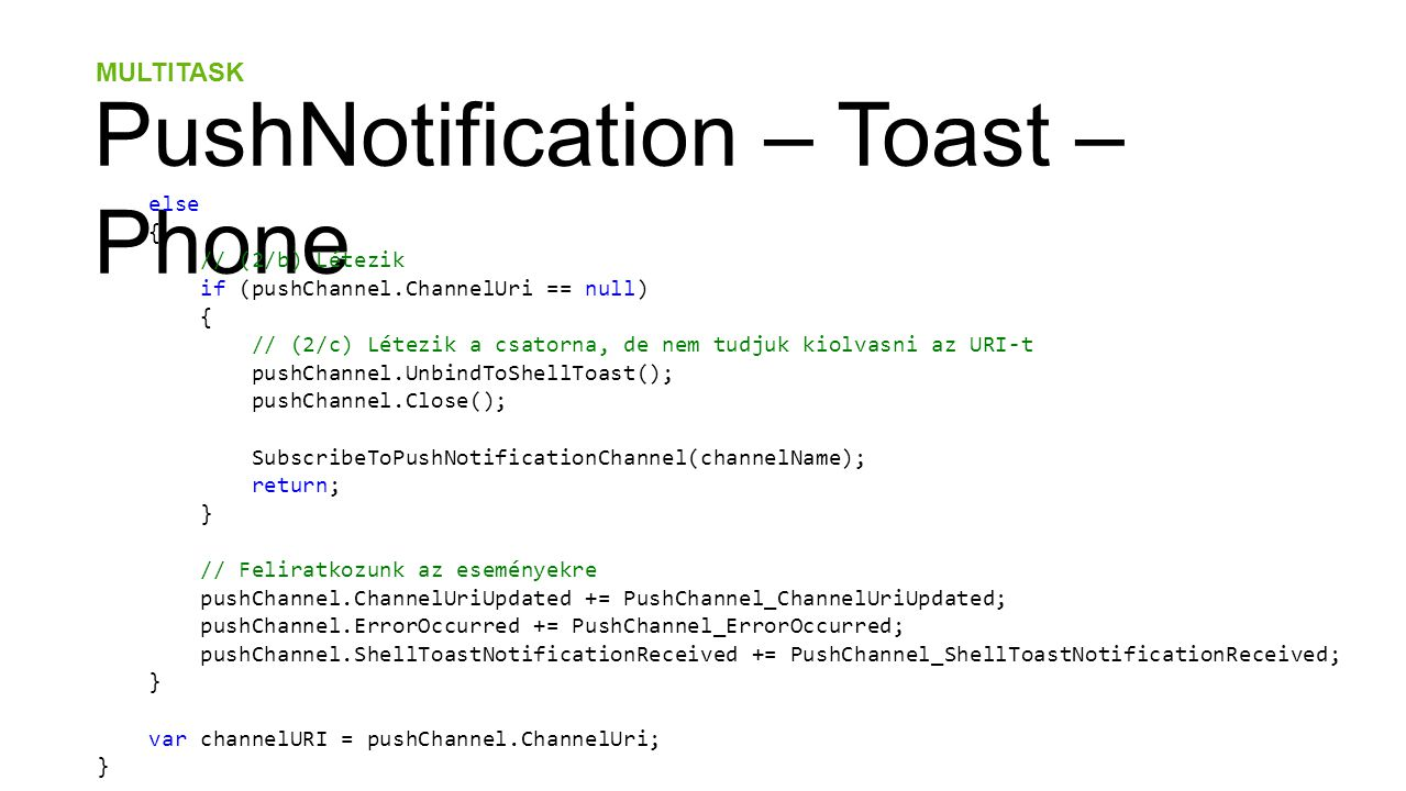 MULTITASK PushNotification – Toast – Phone else { // (2/b) Létezik if (pushChannel.ChannelUri == null) { // (2/c) Létezik a csatorna, de nem tudjuk kiolvasni az URI-t pushChannel.UnbindToShellToast(); pushChannel.Close(); SubscribeToPushNotificationChannel(channelName); return; } // Feliratkozunk az eseményekre pushChannel.ChannelUriUpdated += PushChannel_ChannelUriUpdated; pushChannel.ErrorOccurred += PushChannel_ErrorOccurred; pushChannel.ShellToastNotificationReceived += PushChannel_ShellToastNotificationReceived; } var channelURI = pushChannel.ChannelUri; }