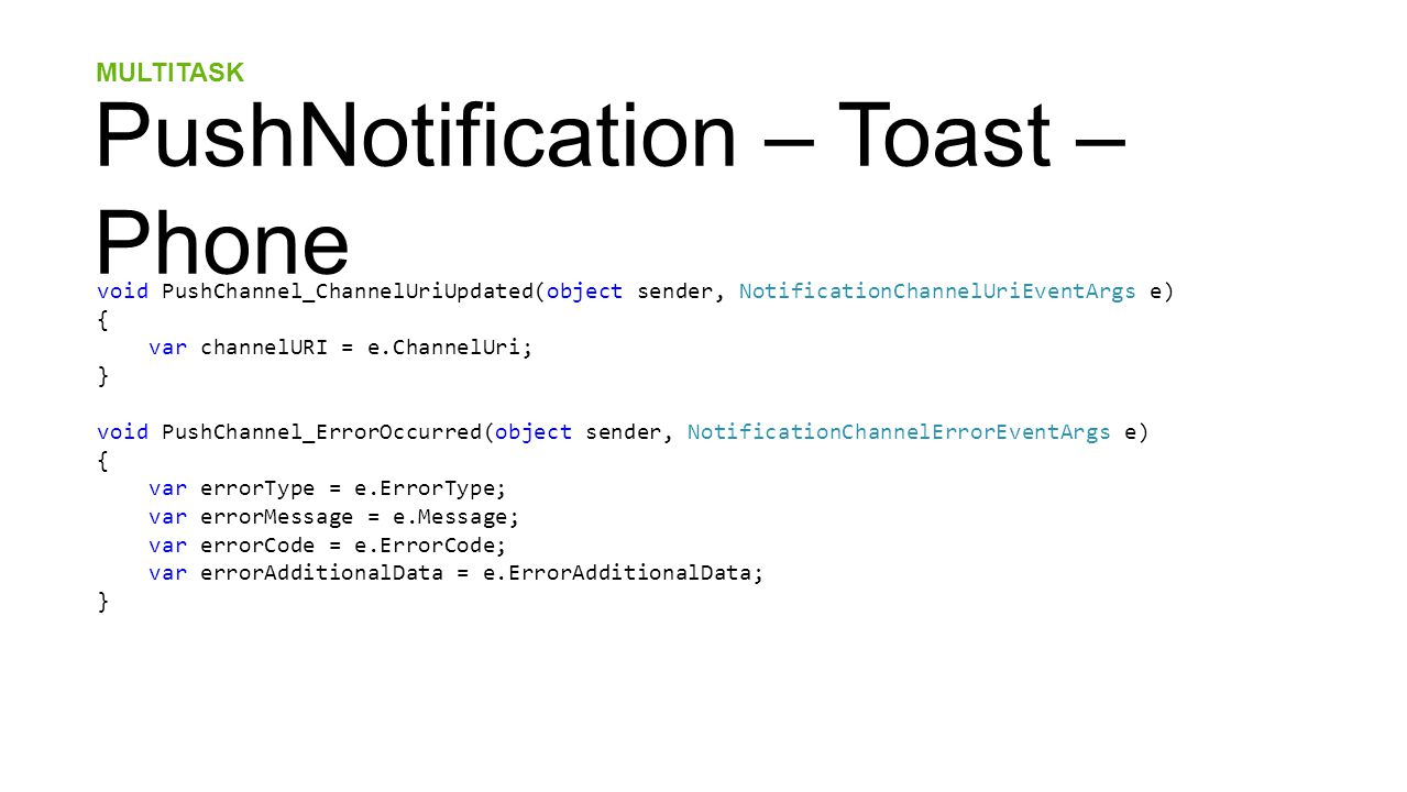 MULTITASK PushNotification – Toast – Phone void PushChannel_ChannelUriUpdated(object sender, NotificationChannelUriEventArgs e) { var channelURI = e.ChannelUri; } void PushChannel_ErrorOccurred(object sender, NotificationChannelErrorEventArgs e) { var errorType = e.ErrorType; var errorMessage = e.Message; var errorCode = e.ErrorCode; var errorAdditionalData = e.ErrorAdditionalData; }