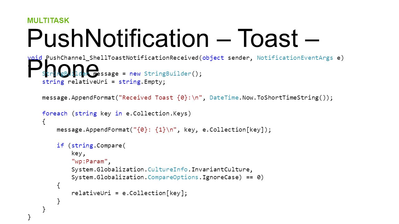 MULTITASK PushNotification – Toast – Phone void PushChannel_ShellToastNotificationReceived(object sender, NotificationEventArgs e) { StringBuilder message = new StringBuilder(); string relativeUri = string.Empty; message.AppendFormat( Received Toast {0}:\n , DateTime.Now.ToShortTimeString()); foreach (string key in e.Collection.Keys) { message.AppendFormat( {0}: {1}\n , key, e.Collection[key]); if (string.Compare( key, wp:Param , System.Globalization.CultureInfo.InvariantCulture, System.Globalization.CompareOptions.IgnoreCase) == 0) { relativeUri = e.Collection[key]; }
