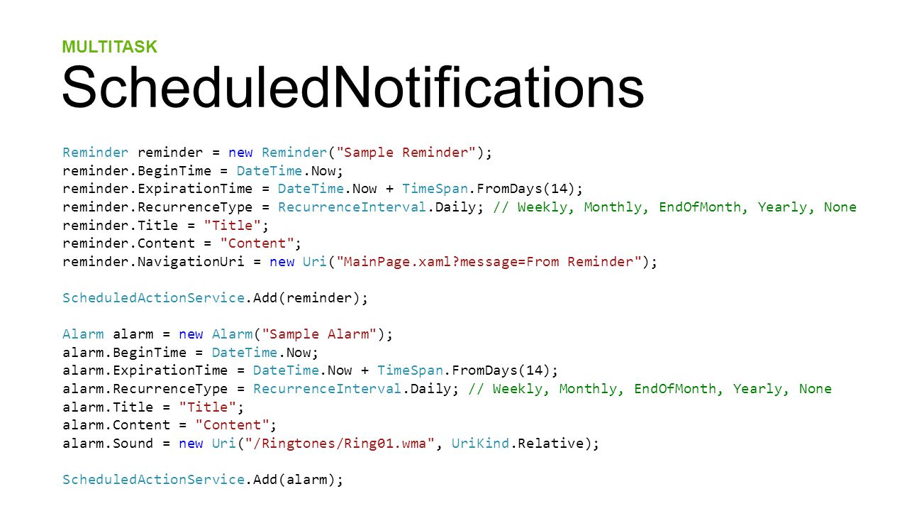 MULTITASK ScheduledNotifications Reminder reminder = new Reminder( Sample Reminder ); reminder.BeginTime = DateTime.Now; reminder.ExpirationTime = DateTime.Now + TimeSpan.FromDays(14); reminder.RecurrenceType = RecurrenceInterval.Daily; // Weekly, Monthly, EndOfMonth, Yearly, None reminder.Title = Title ; reminder.Content = Content ; reminder.NavigationUri = new Uri( MainPage.xaml message=From Reminder ); ScheduledActionService.Add(reminder); Alarm alarm = new Alarm( Sample Alarm ); alarm.BeginTime = DateTime.Now; alarm.ExpirationTime = DateTime.Now + TimeSpan.FromDays(14); alarm.RecurrenceType = RecurrenceInterval.Daily; // Weekly, Monthly, EndOfMonth, Yearly, None alarm.Title = Title ; alarm.Content = Content ; alarm.Sound = new Uri( /Ringtones/Ring01.wma , UriKind.Relative); ScheduledActionService.Add(alarm);