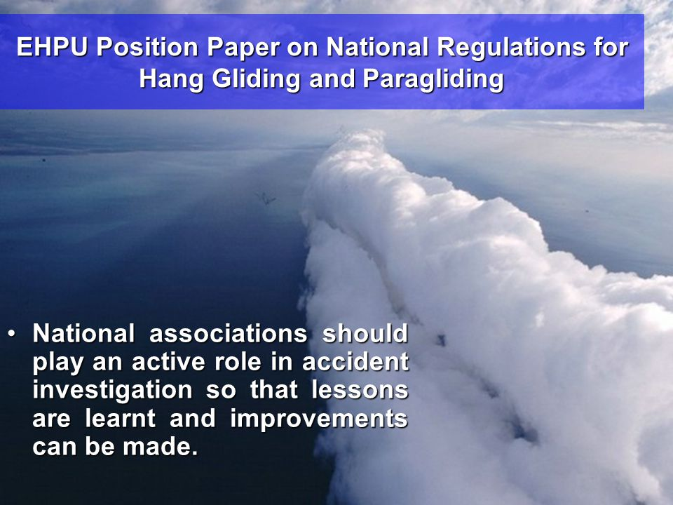 EHPU Position Paper on National Regulations for Hang Gliding and Paragliding •National associations should play an active role in accident investigation so that lessons are learnt and improvements can be made.
