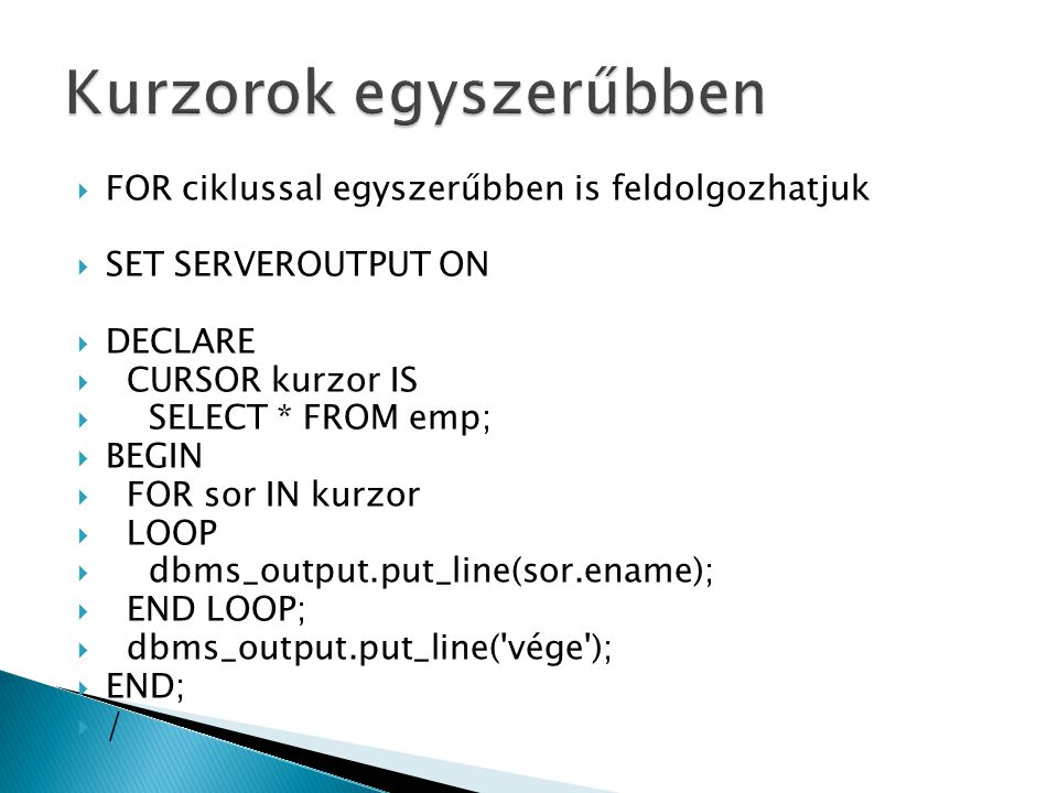  FOR ciklussal egyszerűbben is feldolgozhatjuk  SET SERVEROUTPUT ON  DECLARE  CURSOR kurzor IS  SELECT * FROM emp;  BEGIN  FOR sor IN kurzor  LOOP  dbms_output.put_line(sor.ename);  END LOOP;  dbms_output.put_line( vége );  END;  /