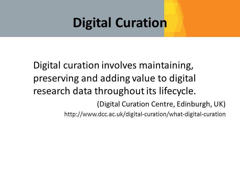 Digital Curation Digital curation involves maintaining, preserving and adding value to digital research data throughout its lifecycle.