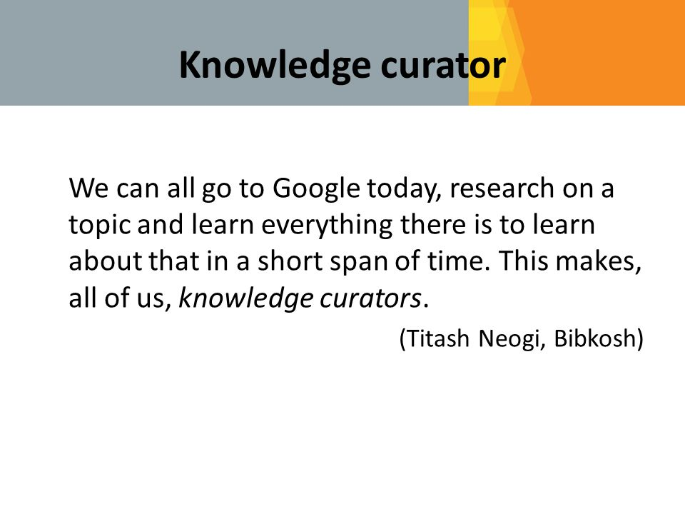 Knowledge curator We can all go to Google today, research on a topic and learn everything there is to learn about that in a short span of time.