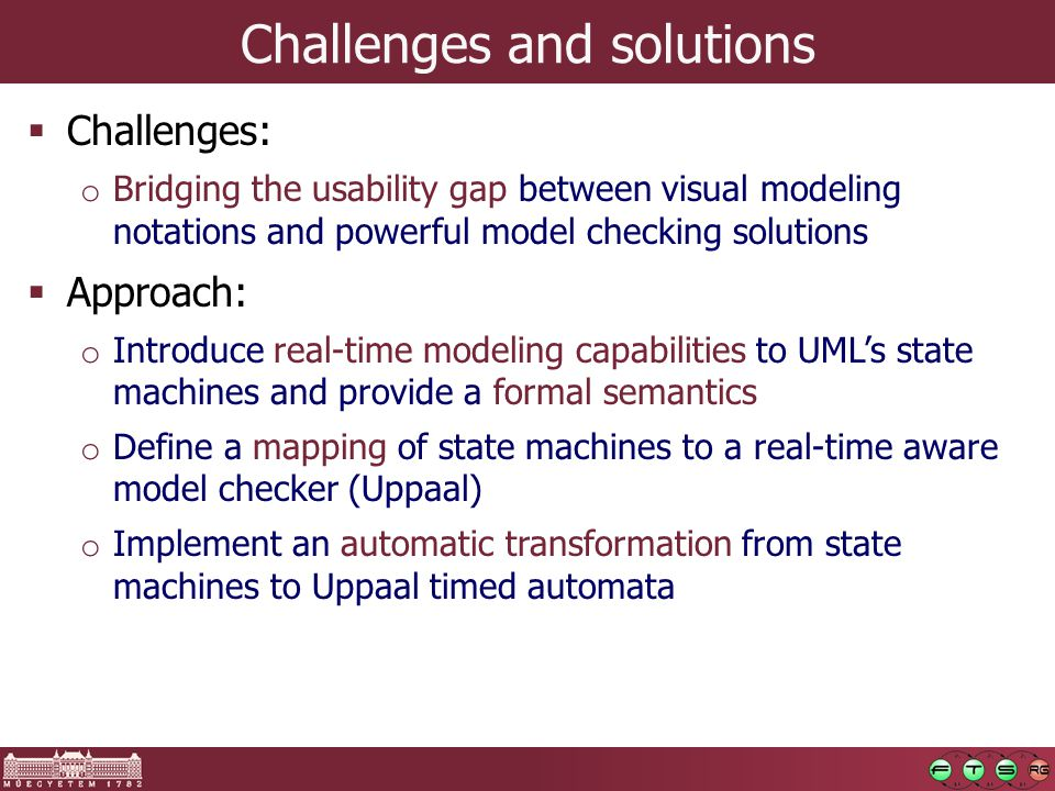 Challenges and solutions  Challenges: o Bridging the usability gap between visual modeling notations and powerful model checking solutions  Approach: o Introduce real-time modeling capabilities to UML's state machines and provide a formal semantics o Define a mapping of state machines to a real-time aware model checker (Uppaal) o Implement an automatic transformation from state machines to Uppaal timed automata
