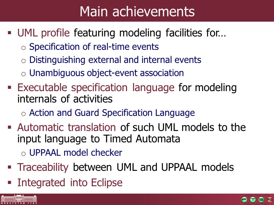 Main achievements  UML profile featuring modeling facilities for… o Specification of real-time events o Distinguishing external and internal events o Unambiguous object-event association  Executable specification language for modeling internals of activities o Action and Guard Specification Language  Automatic translation of such UML models to the input language to Timed Automata o UPPAAL model checker  Traceability between UML and UPPAAL models  Integrated into Eclipse