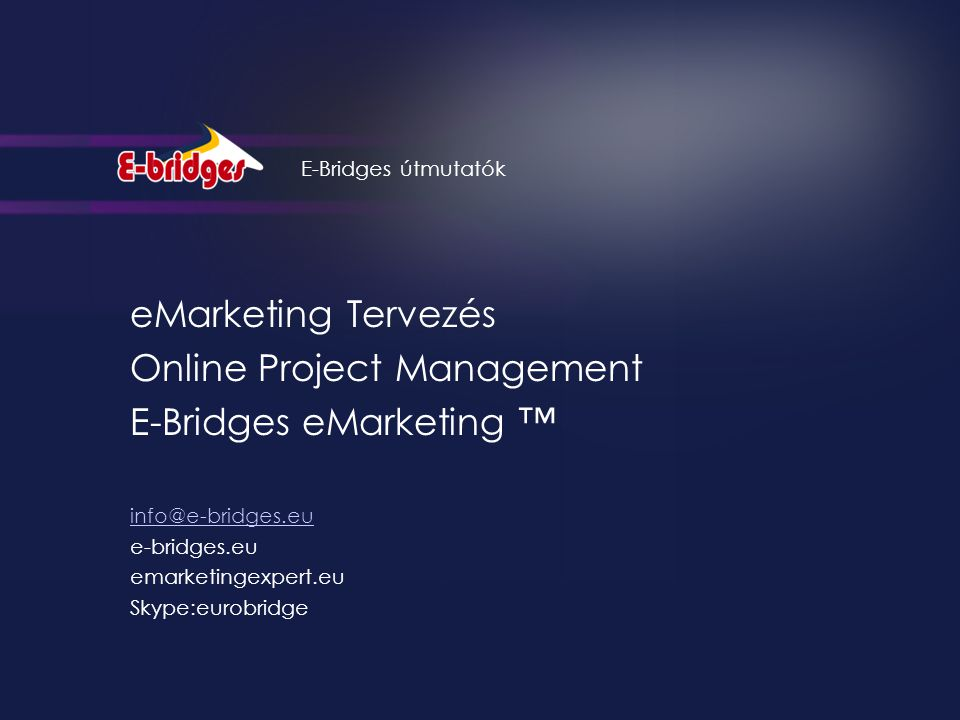 eMarketing Tervezés Online Project Management E-Bridges eMarketing ™ info@e-bridges.eu e-bridges.eu emarketingexpert.eu Skype:eurobridge E-Bridges útmutatók