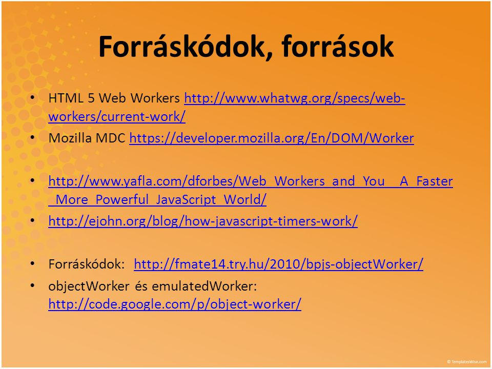Forráskódok, források • HTML 5 Web Workers   workers/current-work/  workers/current-work/ • Mozilla MDC   •   _More_Powerful_JavaScript_World/   _More_Powerful_JavaScript_World/ •     • Forráskódok:   • objectWorker és emulatedWorker: