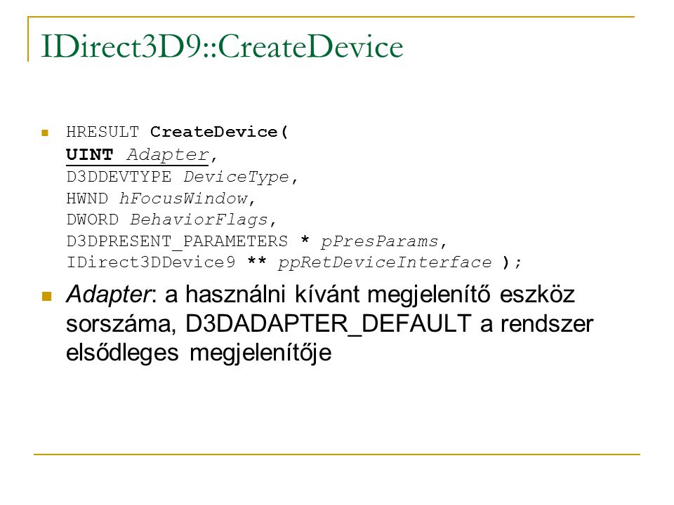 IDirect3D9::CreateDevice  HRESULT CreateDevice( UINT Adapter, D3DDEVTYPE DeviceType, HWND hFocusWindow, DWORD BehaviorFlags, D3DPRESENT_PARAMETERS * pPresParams, IDirect3DDevice9 ** ppRetDeviceInterface );  Adapter: a használni kívánt megjelenítő eszköz sorszáma, D3DADAPTER_DEFAULT a rendszer elsődleges megjelenítője