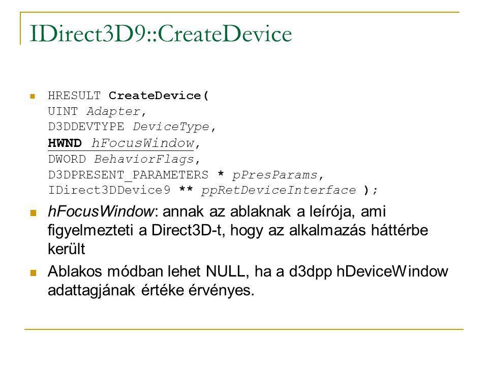IDirect3D9::CreateDevice  HRESULT CreateDevice( UINT Adapter, D3DDEVTYPE DeviceType, HWND hFocusWindow, DWORD BehaviorFlags, D3DPRESENT_PARAMETERS * pPresParams, IDirect3DDevice9 ** ppRetDeviceInterface );  hFocusWindow: annak az ablaknak a leírója, ami figyelmezteti a Direct3D-t, hogy az alkalmazás háttérbe került  Ablakos módban lehet NULL, ha a d3dpp hDeviceWindow adattagjának értéke érvényes.