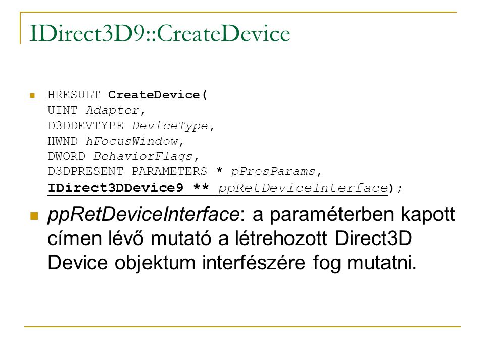 IDirect3D9::CreateDevice  HRESULT CreateDevice( UINT Adapter, D3DDEVTYPE DeviceType, HWND hFocusWindow, DWORD BehaviorFlags, D3DPRESENT_PARAMETERS * pPresParams, IDirect3DDevice9 ** ppRetDeviceInterface );  ppRetDeviceInterface: a paraméterben kapott címen lévő mutató a létrehozott Direct3D Device objektum interfészére fog mutatni.