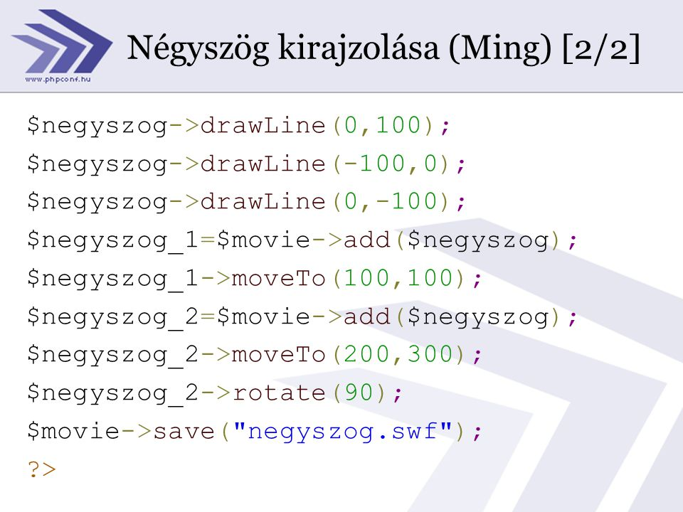 Négyszög kirajzolása (Ming) [2/2] $negyszog->drawLine(0,100); $negyszog->drawLine(-100,0); $negyszog->drawLine(0,-100); $negyszog_1=$movie->add($negyszog); $negyszog_1->moveTo(100,100); $negyszog_2=$movie->add($negyszog); $negyszog_2->moveTo(200,300); $negyszog_2->rotate(90); $movie->save( negyszog.swf ); >