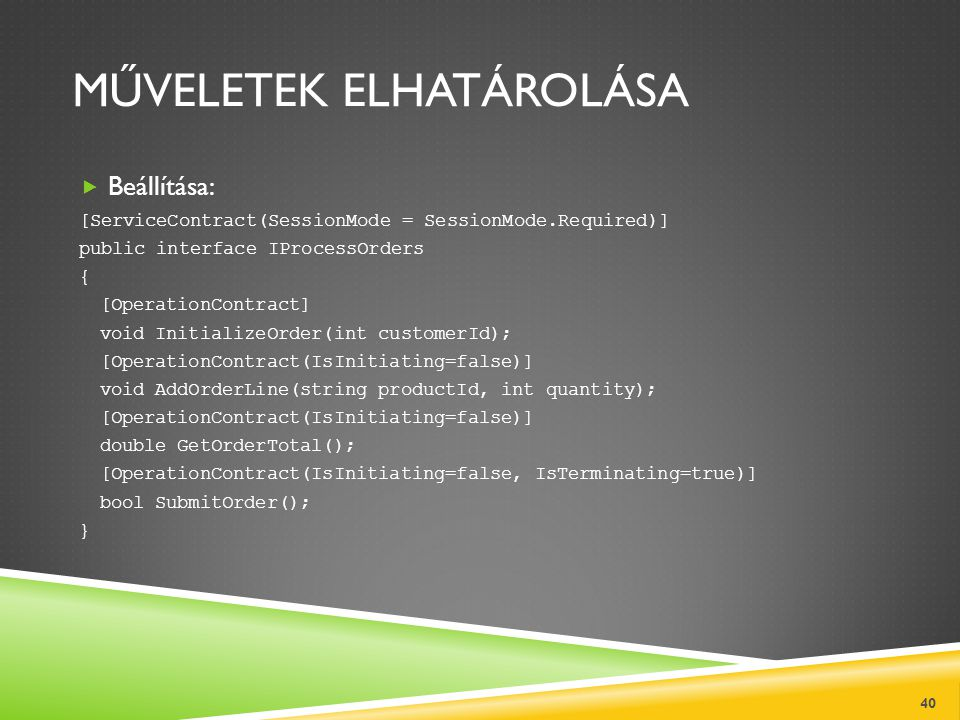 MŰVELETEK ELHATÁROLÁSA  Beállítása: [ServiceContract(SessionMode = SessionMode.Required)] public interface IProcessOrders { [OperationContract] void InitializeOrder(int customerId); [OperationContract(IsInitiating=false)] void AddOrderLine(string productId, int quantity); [OperationContract(IsInitiating=false)] double GetOrderTotal(); [OperationContract(IsInitiating=false, IsTerminating=true)] bool SubmitOrder(); } 40