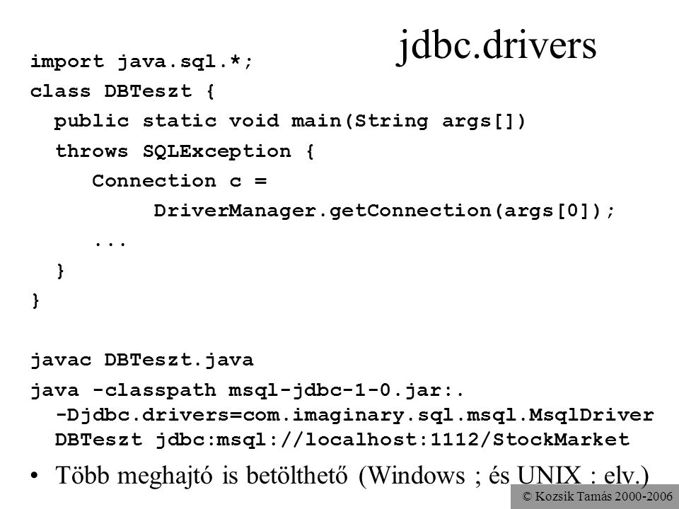 © Kozsik Tamás jdbc.drivers import java.sql.*; class DBTeszt { public static void main(String args[]) throws SQLException { Connection c = DriverManager.getConnection(args[0]);...