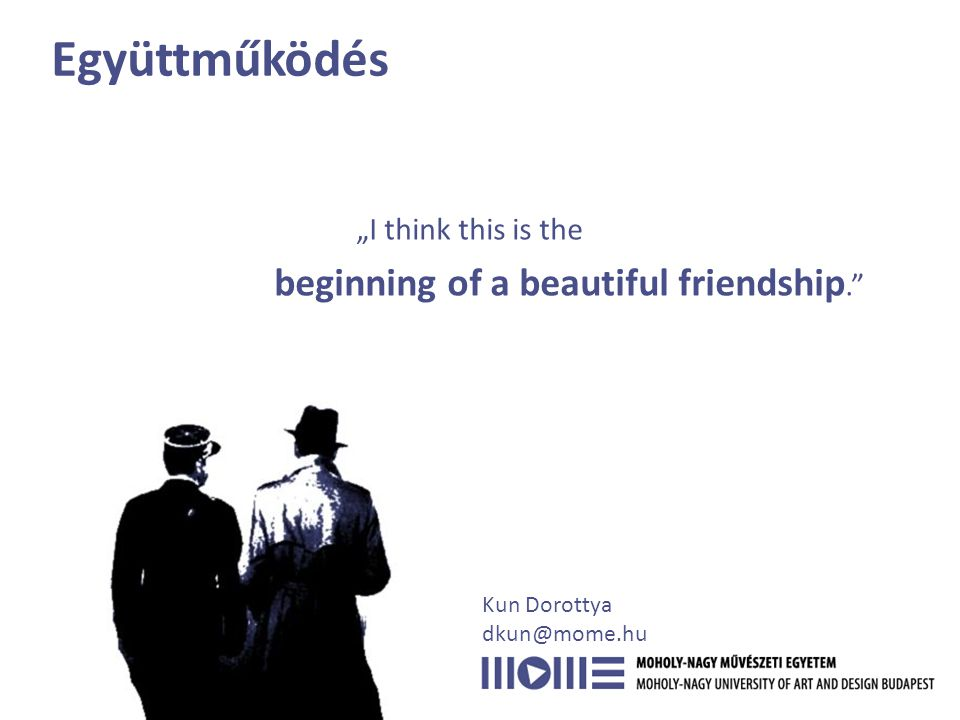 "Együttműködés ""I think this is the beginning of a beautiful friendship. Kun Dorottya dkun@mome.hu"