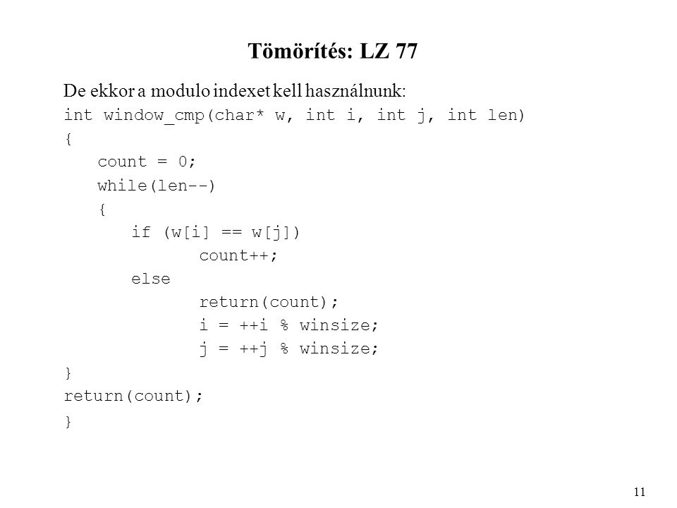 Tömörítés: LZ 77 De ekkor a modulo indexet kell használnunk: int window_cmp(char* w, int i, int j, int len) { count = 0; while(len--) { if (w[i] == w[j]) count++; else return(count); i = ++i % winsize; j = ++j % winsize; } return(count); } 11