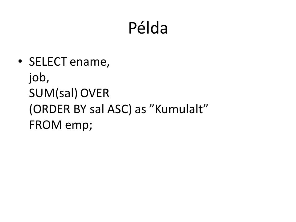 Példa • SELECT ename, job, SUM(sal) OVER (ORDER BY sal ASC) as Kumulalt FROM emp;