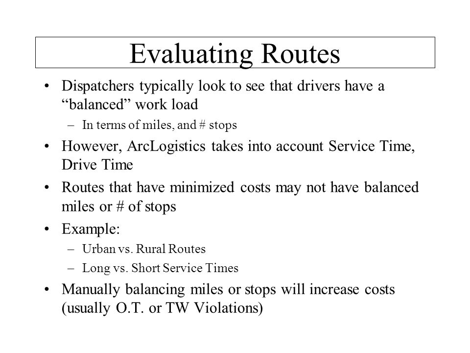 Evaluating Routes •Dispatchers typically look to see that drivers have a balanced work load –In terms of miles, and # stops •However, ArcLogistics takes into account Service Time, Drive Time •Routes that have minimized costs may not have balanced miles or # of stops •Example: –Urban vs.
