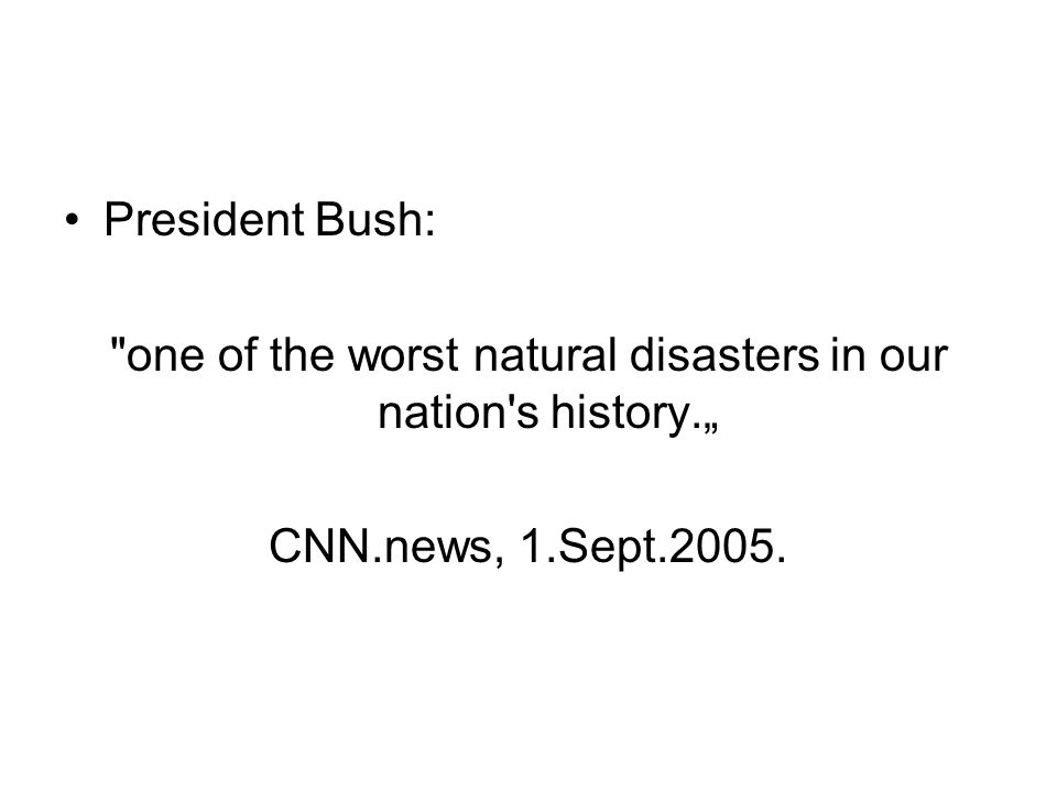 "•President Bush: one of the worst natural disasters in our nation s history."" CNN.news, 1.Sept.2005."