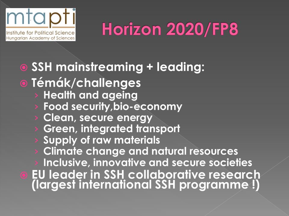  SSH mainstreaming + leading:  Témák/challenges › Health and ageing › Food security,bio-economy › Clean, secure energy › Green, integrated transport › Supply of raw materials › Climate change and natural resources › Inclusive, innovative and secure societies  EU leader in SSH collaborative research (largest international SSH programme !)