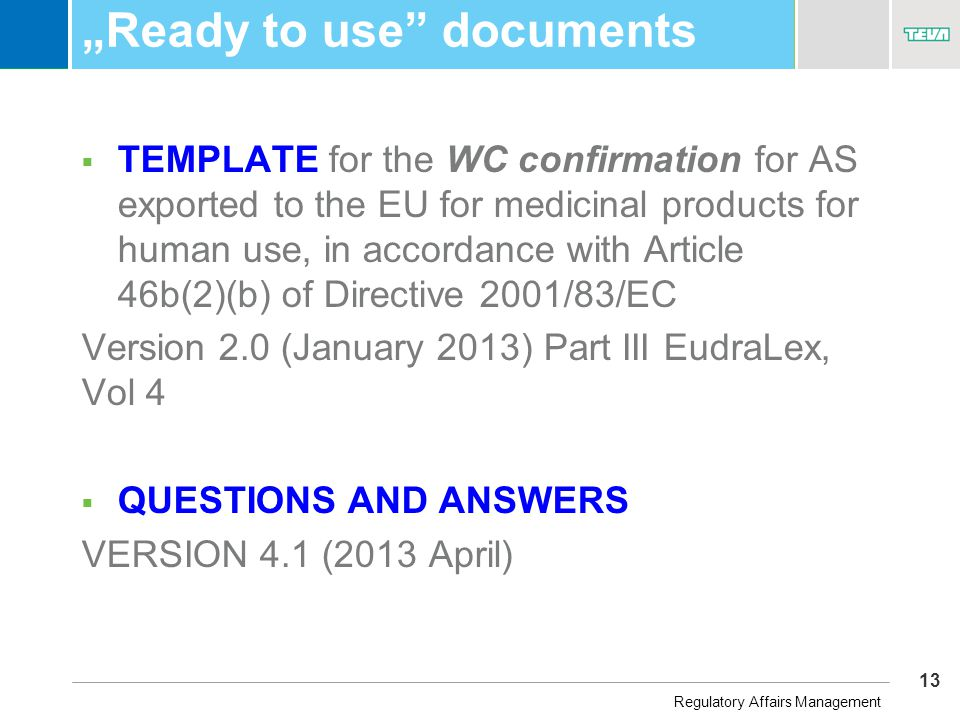 "13 Business Unit Name ""Ready to use documents  TEMPLATE for the WC confirmation for AS exported to the EU for medicinal products for human use, in accordance with Article 46b(2)(b) of Directive 2001/83/EC Version 2.0 (January 2013) Part III EudraLex, Vol 4  QUESTIONS AND ANSWERS VERSION 4.1 (2013 April) Regulatory Affairs Management"