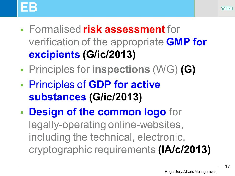 17 Business Unit Name EB  Formalised risk assessment for verification of the appropriate GMP for excipients (G/ic/2013)  Principles for inspections (WG) (G)  Principles of GDP for active substances (G/ic/2013)  Design of the common logo for legally-operating online-websites, including the technical, electronic, cryptographic requirements (IA/c/2013) Regulatory Affairs Management