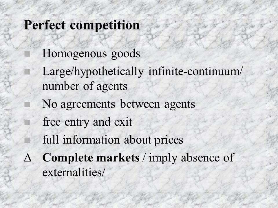 Perfect competition  Homogenous goods  Large/hypothetically infinite-continuum/ number of agents  No agreements between agents  free entry and exit  full information about prices ΔComplete markets / imply absence of externalities/