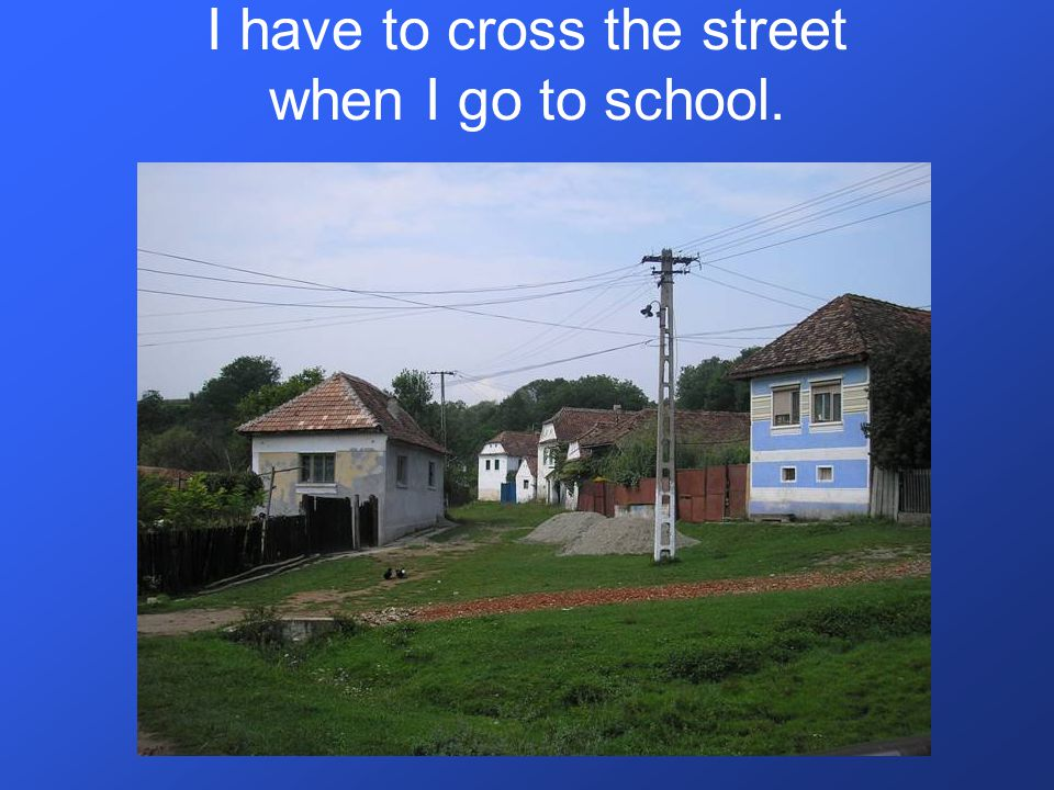 I have to cross the street when I go to school.