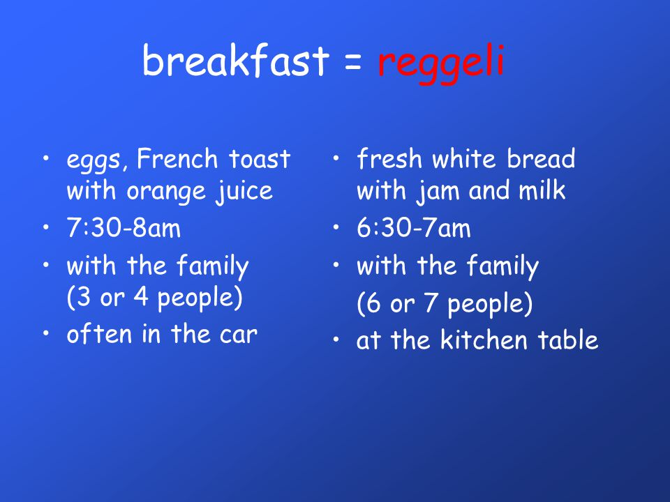 breakfast = reggeli •eggs, French toast with orange juice •7:30-8am •with the family (3 or 4 people) •often in the car •fresh white bread with jam and milk •6:30-7am •with the family (6 or 7 people) •at the kitchen table