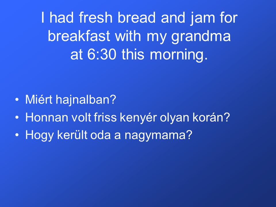 I had fresh bread and jam for breakfast with my grandma at 6:30 this morning.
