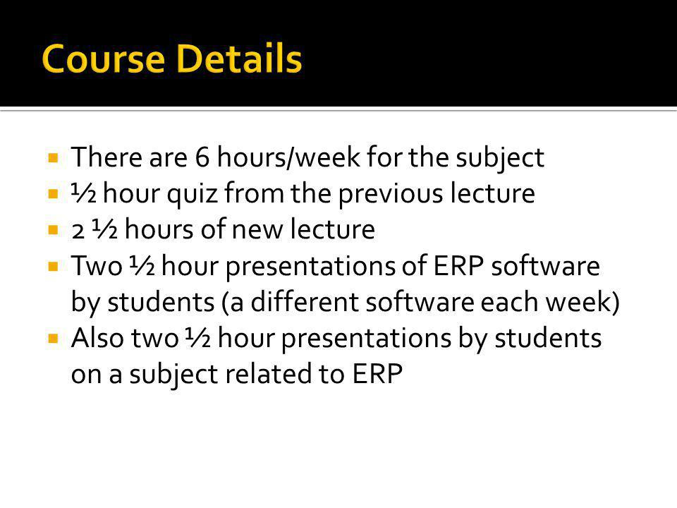  There are 6 hours/week for the subject  ½ hour quiz from the previous lecture  2 ½ hours of new lecture  Two ½ hour presentations of ERP software by students (a different software each week)  Also two ½ hour presentations by students on a subject related to ERP