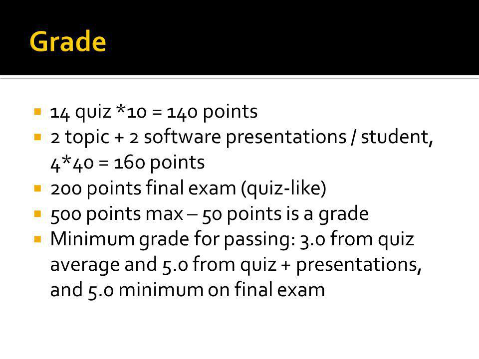  14 quiz *10 = 140 points  2 topic + 2 software presentations / student, 4*40 = 160 points  200 points final exam (quiz-like)  500 points max – 50 points is a grade  Minimum grade for passing: 3.0 from quiz average and 5.0 from quiz + presentations, and 5.0 minimum on final exam