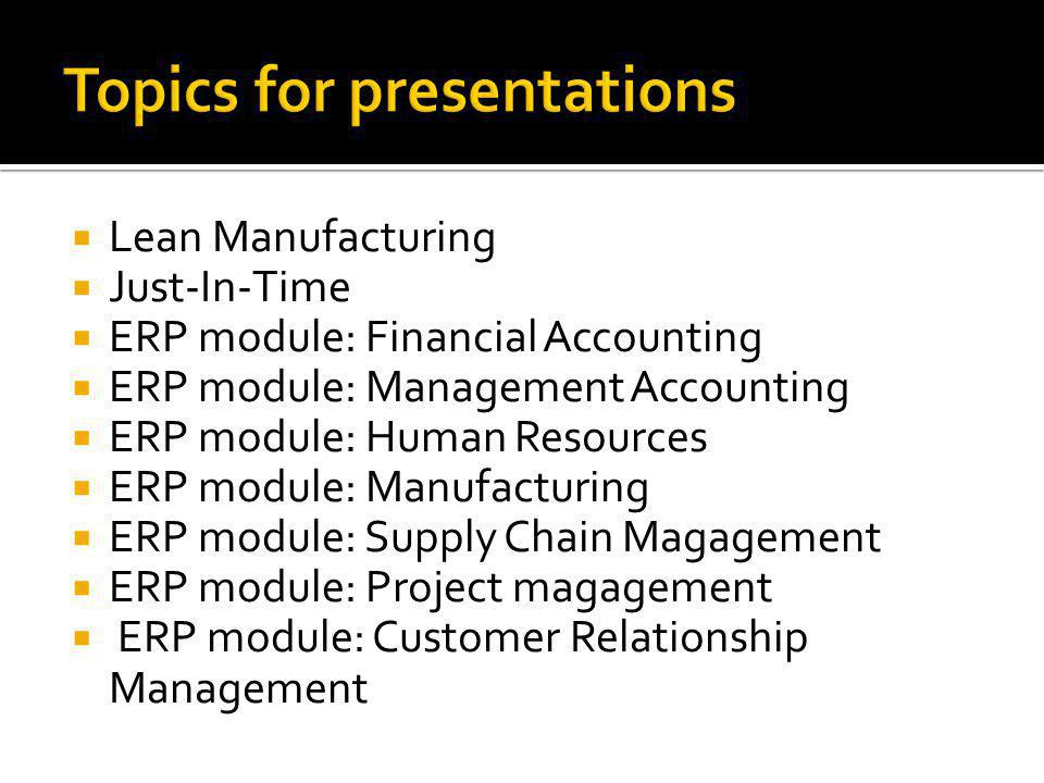  Lean Manufacturing  Just-In-Time  ERP module: Financial Accounting  ERP module: Management Accounting  ERP module: Human Resources  ERP module: Manufacturing  ERP module: Supply Chain Magagement  ERP module: Project magagement  ERP module: Customer Relationship Management