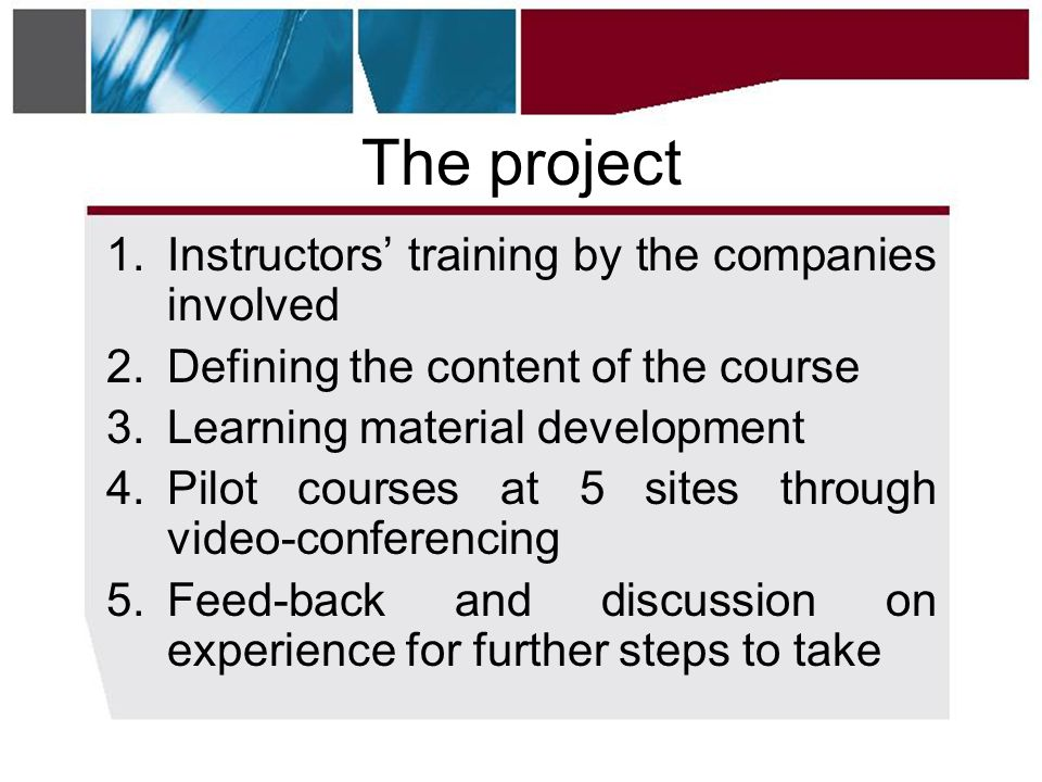 The project 1.Instructors' training by the companies involved 2.Defining the content of the course 3.Learning material development 4.Pilot courses at 5 sites through video-conferencing 5.Feed-back and discussion on experience for further steps to take