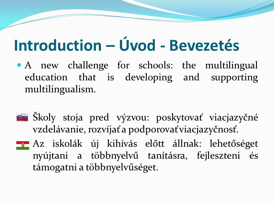 Introduction – Úvod - Bevezetés  A new challenge for schools: the multilingual education that is developing and supporting multilingualism.