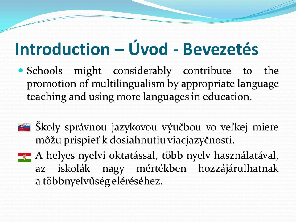 Introduction – Úvod - Bevezetés  Schools might considerably contribute to the promotion of multilingualism by appropriate language teaching and using more languages in education.