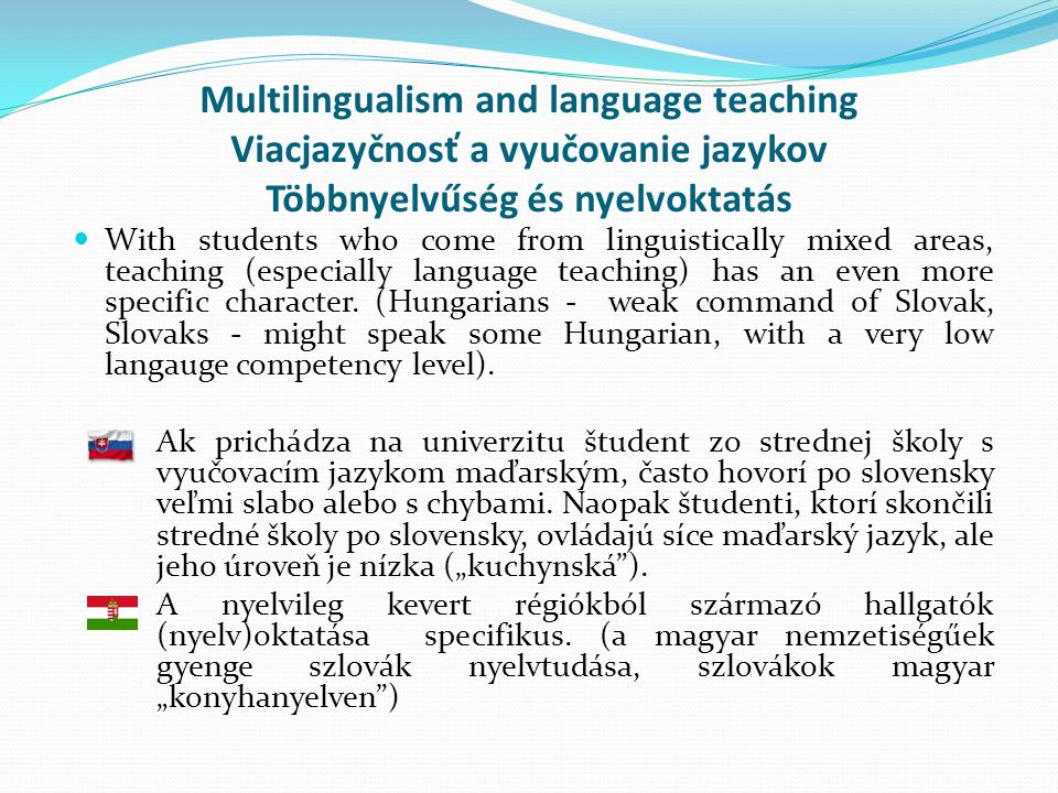 Multilingualism and language teaching Viacjazyčnosť a vyučovanie jazykov Többnyelvűség és nyelvoktatás  With students who come from linguistically mixed areas, teaching (especially language teaching) has an even more specific character.