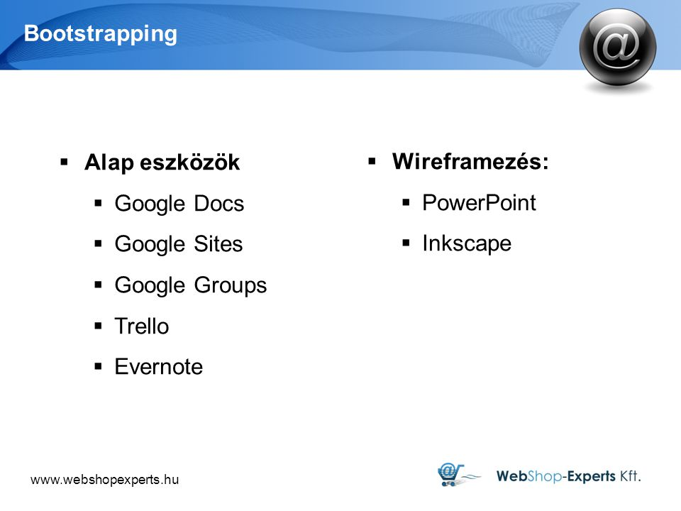 Bootstrapping  Alap eszközök  Google Docs  Google Sites  Google Groups  Trello  Evernote  Wireframezés:  PowerPoint  Inkscape