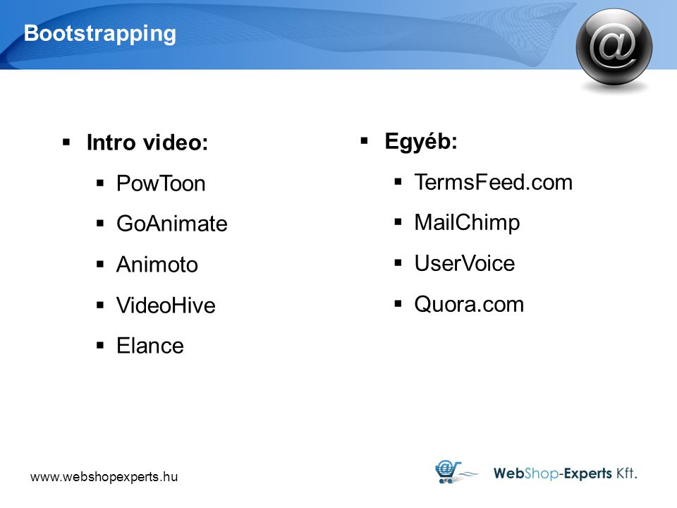 Bootstrapping  Intro video:  PowToon  GoAnimate  Animoto  VideoHive  Elance  Egyéb:  TermsFeed.com  MailChimp  UserVoice  Quora.com