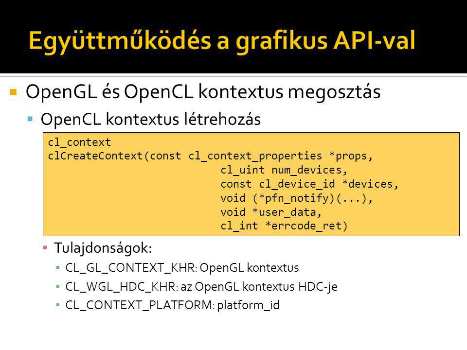  OpenGL és OpenCL kontextus megosztás  OpenCL kontextus létrehozás ▪ Tulajdonságok: ▪ CL_GL_CONTEXT_KHR: OpenGL kontextus ▪ CL_WGL_HDC_KHR: az OpenGL kontextus HDC-je ▪ CL_CONTEXT_PLATFORM: platform_id cl_context clCreateContext(const cl_context_properties *props, cl_uint num_devices, const cl_device_id *devices, void (*pfn_notify)(...), void *user_data, cl_int *errcode_ret)