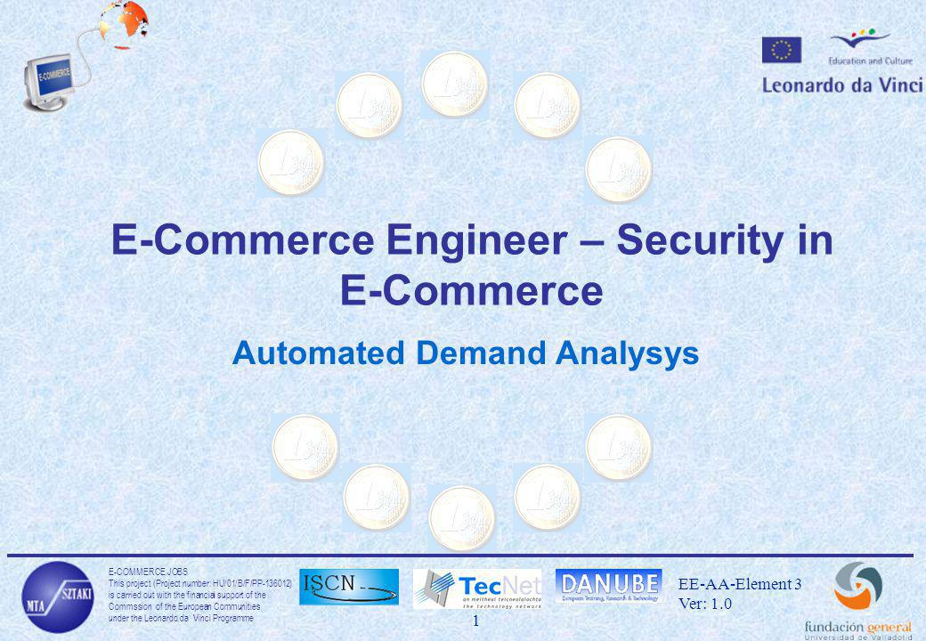 E-COMMERCE JOBS This project (Project number: HU/01/B/F/PP ) is carried out with the financial support of the Commssion of the European Communities under the Leonardo da Vinci Programme 1 EE-AA-Element 3 Ver: 1.0 E-Commerce Engineer – Security in E-Commerce Automated Demand Analysys