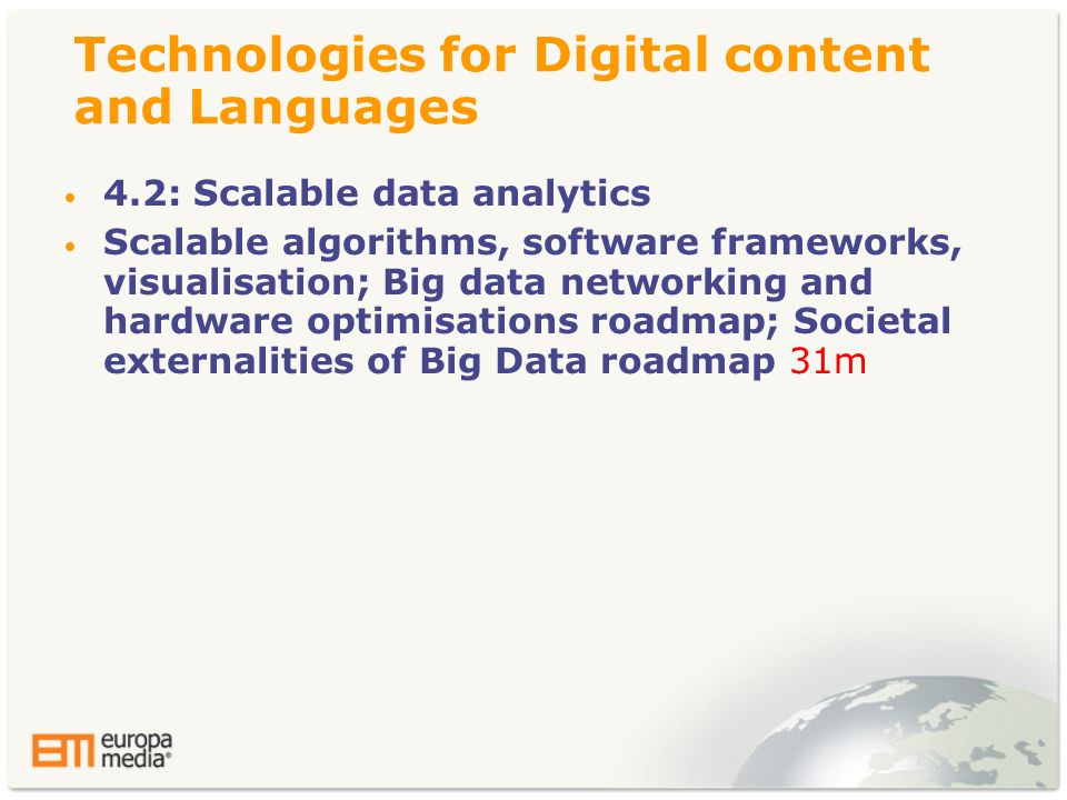 Technologies for Digital content and Languages • 4.2: Scalable data analytics • Scalable algorithms, software frameworks, visualisation; Big data networking and hardware optimisations roadmap; Societal externalities of Big Data roadmap 31m