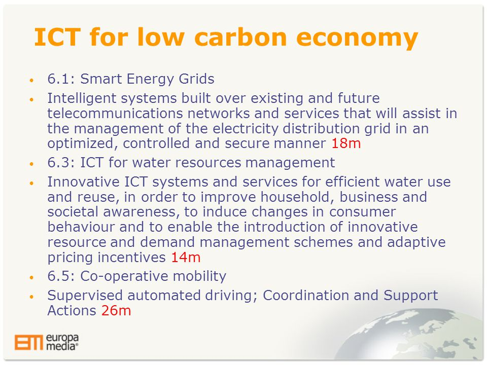 ICT for low carbon economy • 6.1: Smart Energy Grids • Intelligent systems built over existing and future telecommunications networks and services that will assist in the management of the electricity distribution grid in an optimized, controlled and secure manner 18m • 6.3: ICT for water resources management • Innovative ICT systems and services for efficient water use and reuse, in order to improve household, business and societal awareness, to induce changes in consumer behaviour and to enable the introduction of innovative resource and demand management schemes and adaptive pricing incentives 14m • 6.5: Co-operative mobility • Supervised automated driving; Coordination and Support Actions 26m